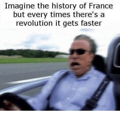 France, History, and Revolution: Imagine the history of France  but every times there's a  revolution it gets faster