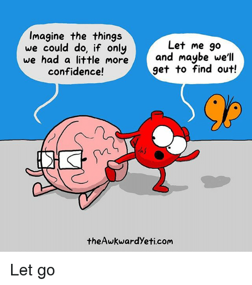 Confidence, Memes, and 🤖: Imagine the things  we could do, if only  we had a little more and maybe well  Let me go  confidence!  get to find out!  theAwkwardYeti.com Let go