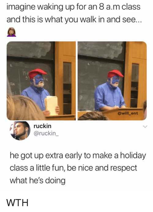 Memes, Respect, and Nice: imagine waking up for an 8 a.m class  and this is what you walk in and see..  TYP  51  @will_ent  ruckin  @ruckin_  he got up extra early to make a holiday  class a little fun, be nice and respect  what he's doing WTH