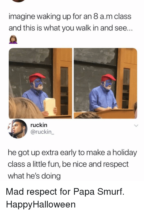 Memes, Respect, and Mad: imagine waking up for an 8 a.m class  and this is what you walk in and see  Ty  51  ruckin  @ruckin  he got up extra early to make a holiday  class a little fun, be nice and respect  what he's doing Mad respect for Papa Smurf. HappyHalloween