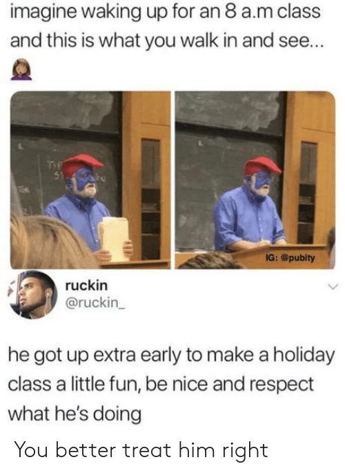 Respect, Nice, and Got: imagine waking up for an 8 a.m class  and this is what you walk in and see...  51  IG: @pubity  ruckin  @ruckin  he got up extra early to make a holiday  class a little fun, be nice and respect  what he's doing You better treat him right