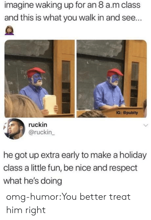 Omg, Respect, and Tumblr: imagine waking up for an 8 a.m class  and this is what you walk in and see...  51  IG: @pubity  ruckin  @ruckin  he got up extra early to make a holiday  class a little fun, be nice and respect  what he's doing omg-humor:You better treat him right