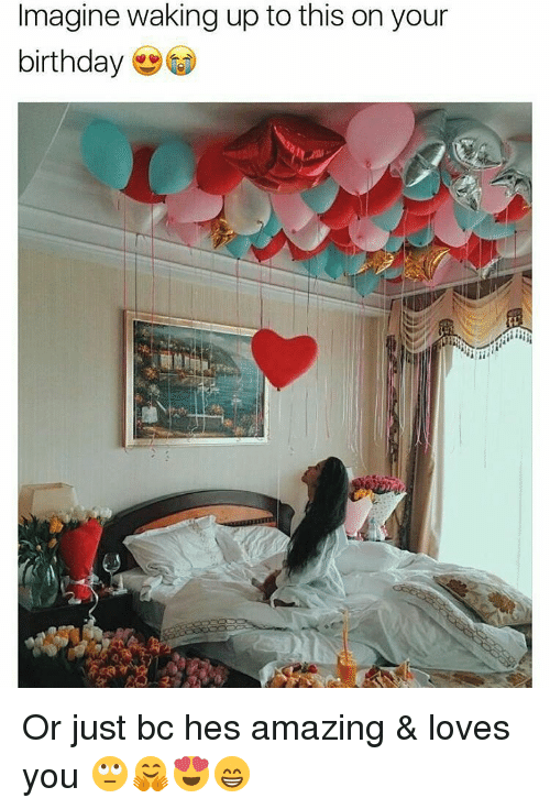 Birthday, Memes, and 🤖: Imagine waking up to this on your  birthday Or just bc hes amazing & loves you 🙄🤗😍😁