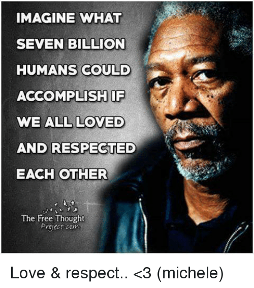 We Love Each Other Meme: IMAGINE WHAT SEVEN BILLION HUMANS COULD ACCOMPLISH IF WE