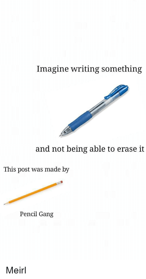 Gang, MeIRL, and Imagine: Imagine writing something  and not being able to erase it  This post was made by  Pencil Gang Meirl