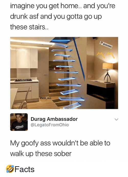 Ass, Drunk, and Durag: imagine you get home.. and you're  drunk asf and you gotta go up  these stairs..  3  @will ent  Durag Ambassador  @LegatoFromOhio  My goofy ass wouldn't be able to  walk up these sober 🤣Facts