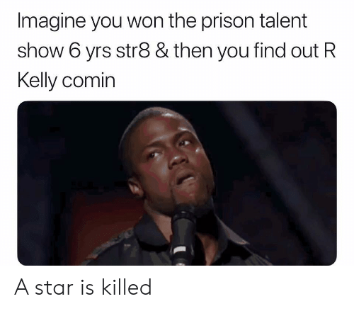 R. Kelly, Reddit, and Prison: Imagine you won the prison talent  show 6 yrs str8 & then you find out R  Kelly comin A star is killed