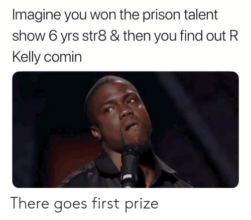 R. Kelly, Reddit, and Prison: Imagine you won the prison talent  show 6 yrs str8 & then you find out R  Kelly comin There goes first prize