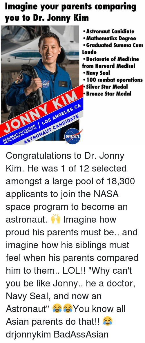 """Anaconda, Asian, and Be Like: Imagine your parents comparing  you to Dr. Jonny Kim  Astronaut Canidiate  Mathematics Degree  Graduated Summa Cum  Laude  Doctorate of Medicine  from Harvard Medical  Navy Seal  100 combat operations  Silver Star Medal  Bronze Star Medal  CA  ES  Los CANDIDATE  MASS. ASTRONAUT ASA  GENERAL Congratulations to Dr. Jonny Kim. He was 1 of 12 selected amongst a large pool of 18,300 applicants to join the NASA space program to become an astronaut. 🙌 Imagine how proud his parents must be.. and imagine how his siblings must feel when his parents compared him to them.. LOL!! """"Why can't you be like Jonny.. he a doctor, Navy Seal, and now an Astronaut"""" 😂😂You know all Asian parents do that!! 😂 drjonnykim BadAssAsian"""