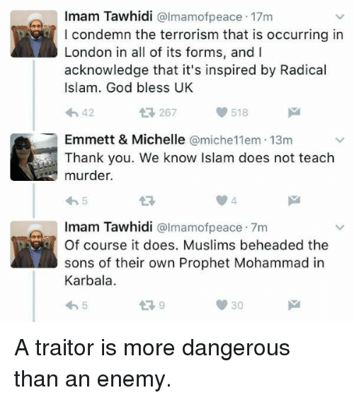 God, Memes, and Thank You: Imam Tawhidi @lmamofpeace 17m  I condemn the terrorism that is occurring in  London in all of its forms, and I  acknowledge that it's inspired by Radical  Islam. God bless UK  わ42  267  518  Emmett & Michelle @miche11em 13m  Thank you. We know Islam does not teach  murder.  わ5  13  Imam Tawhidi @lmamofpeace 7m  Of course it does. Muslims beheaded the  sons of their own Prophet Mohammad in  Karbala  わ5  Imam Tawhidi colmamofpeace 7m  30 A traitor is more dangerous than an enemy.