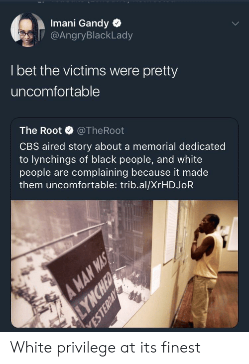 I Bet, White People, and Cbs: Imani Gandy  @AngryBlackLady  I bet the victims were pretty  uncomfortable  The Root @TheRoot  CBS aired story about a memorial dedicated  to lynchings of black people, and white  people are complaining because it made  them uncomfortable: trib.al/XrHDJoR White privilege at its finest