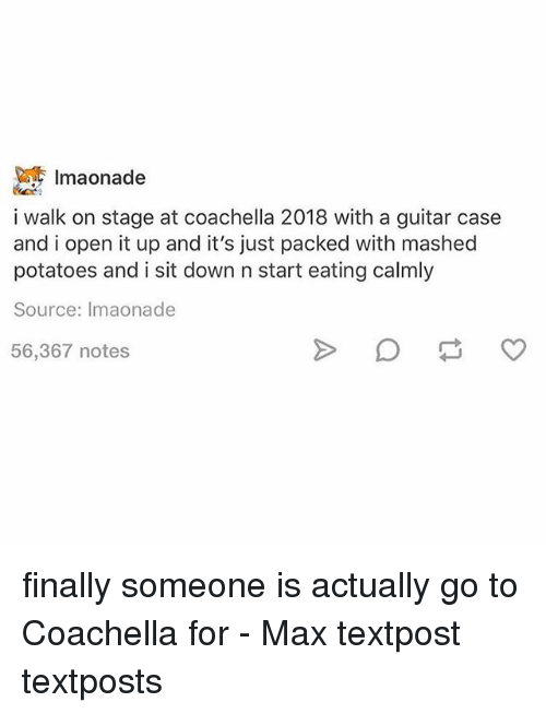 Coachella, Memes, and Guitar: Imaonade  i walk on stage at coachella 2018 with a guitar case  and i open it up and it's just packed with mashed  potatoes and i sit down n start eating calmly  Source: Imaonade  56,367 notes finally someone is actually go to Coachella for - Max textpost textposts