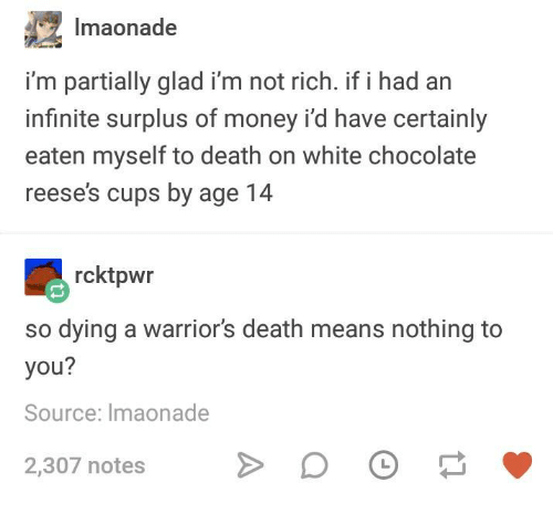 Money, Reese's, and Chocolate: Imaonade  i'm partially glad i'm not rich. if i had an  infinite surplus of money i'd have certainly  eaten myself to death on white chocolate  reese's cups by age 14  rcktpwr  so dying a warriors death means nothing to  you?  Source: Imaonade  2,307 notes