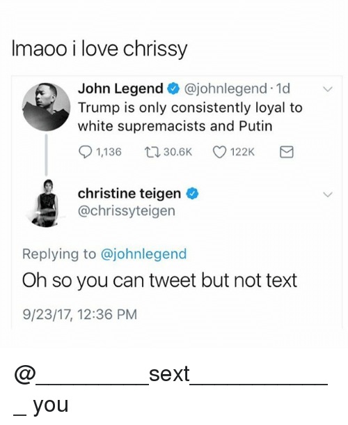 John Legend, Love, and Putin: Imaoo i love chrissy  John Legend@johnlegend 1d  Trump is only consistently loyal to  white supremacists and Putin  91,136 30.6K 122K  christine teigen o  @chrissyteigen  Replying to @johnlegend  Oh so you can tweet but not text  9/23/17, 12:36 PM @_________sext____________ you