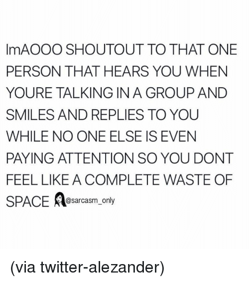 Funny, Memes, and Twitter: ImAOOO SHOUTOUT TO THAT ONE  PERSON THAT HEARS YOU WHEN  YOURE TALKING IN A GROUP AND  SMILES AND REPLIES TO YOU  WHILE NO ONE ELSE IS EVEN  PAYING ATTENTION SO YOU DONT  FEEL LIKE A COMPLETE WASTE OF  SPACE @sarcasm_only (via twitter-alezander)
