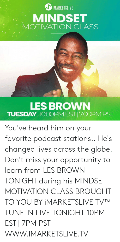 Memes, Live, and Opportunity: IMARKETSLIVE  MINDSET  MOTIVATION CLASS  LES BROWN  TUESDAY100OPM EST 70OPMPST You've heard him on your favorite podcast stations.. He's changed lives across the globe. Don't miss your opportunity to learn from LES BROWN TONIGHT during his MINDSET MOTIVATION CLASS BROUGHT TO YOU BY iMARKETSLIVE TV™  TUNE IN LIVE TONIGHT 10PM EST | 7PM PST WWW.IMARKETSLIVE.TV