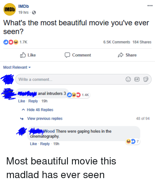 Beautiful, Holes, and Anal: IMDb MDb  19 hrs-  What's the most beautiful movie you've ever  seen?  001.7K  6.5K Comments 184 Shares  Comment  Share  Like  Most Relevant  Write a comment..  anal intruders 301.4K  Like Reply 19h  A Hide 48 Replies  View previous replies  48 of 94  Woo  d There were gaping holes in the  cinemátography  Like Reply 19h