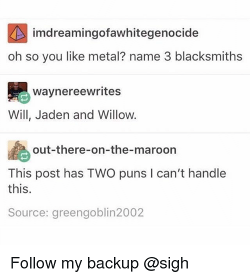 Puns, Jaden, and Metal: imdreamingofawhitegenocide  oh so you like metal? name 3 blacksmiths  waynereewrites  Will, Jaden and Willow.  out-there-on-the-maroon  This post has TWO puns I can't handle  this.  Source: greengoblin2002 Follow my backup @sigh