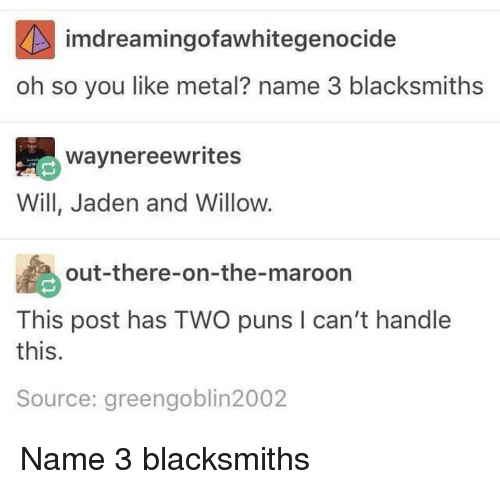 Puns, Tumblr, and Jaden: imdreamingofawhitegenocide  oh so you like metal? name 3 blacksmiths  waynereewrites  Will, Jaden and Willow.  out-there-on-the-maroon  This post has TWO puns l can't handle  this  Source: green goblin2002 Name 3 blacksmiths