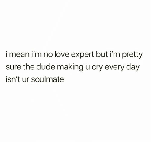 Dude, Love, and Cry: imean i'm no love expert but i'm pretty  sure the dude making u cry every day  isn't ur soulmate