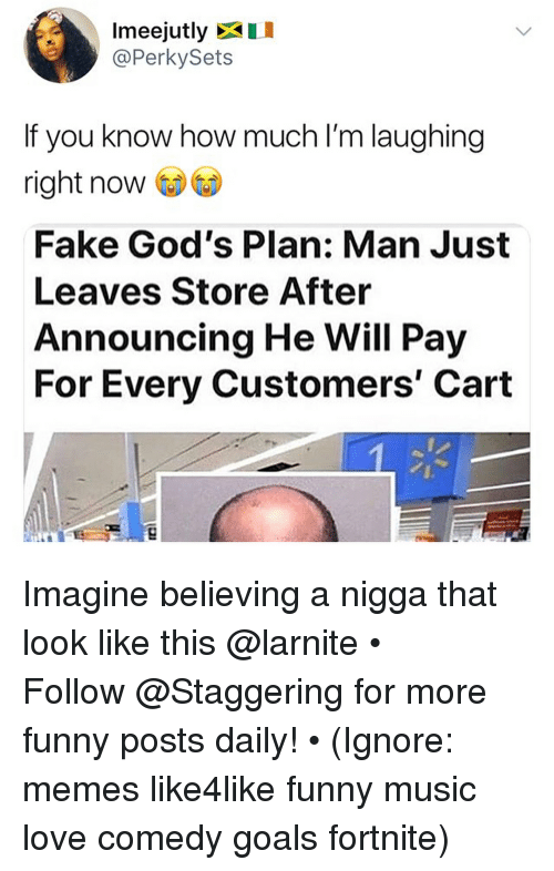 Fake, Funny, and Goals: Imeejutly I  @PerkySets  If you know how much I'm laughing  right now  Fake God's Plan: Man Just  Leaves Store After  Announcing He Will Pay  For Every Customers' Carft Imagine believing a nigga that look like this @larnite • ➫➫➫ Follow @Staggering for more funny posts daily! • (Ignore: memes like4like funny music love comedy goals fortnite)