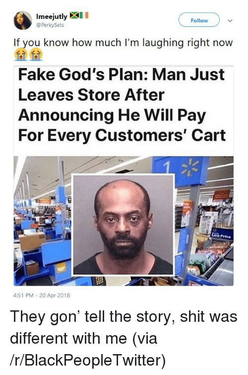 Blackpeopletwitter, Fake, and Shit: Imeejutly XI  @PerkySets  Follow  If you know how much I'm laughing right now  Fake God's Plan: Man Just  Leaves Store After  Announcing He Will Pay  For Every Customers' Cart  Cow Price  4:51 PM - 20 Apr 2018 <p>They gon&rsquo; tell the story, shit was different with me (via /r/BlackPeopleTwitter)</p>