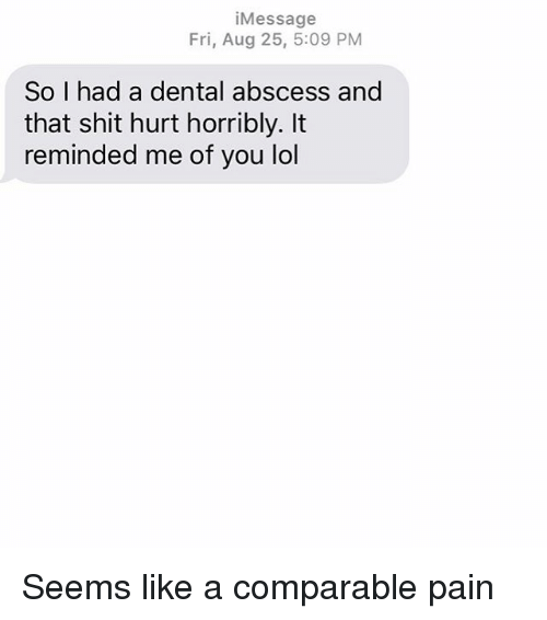 Lol, Relationships, and Shit: iMessage  Fri, Aug 25, 5:09 PM  So I had a dental abscess and  that shit hurt horribly. It  reminded me of you lol Seems like a comparable pain