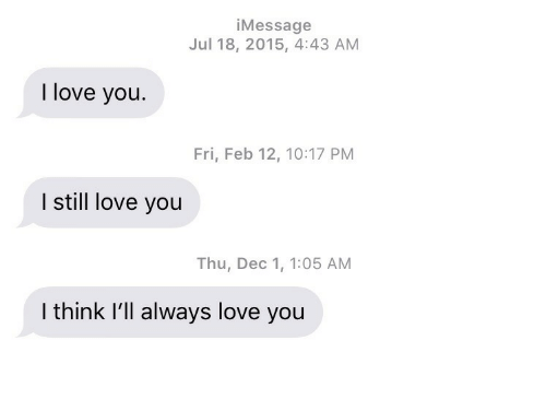 Love, I Love You, and Think: iMessage  Jul 18, 2015, 4:43 AM  I love you.  Fri, Feb 12, 10:17 PM  I still love you  Thu, Dec 1, 1:05 AM  I think I'll always love you