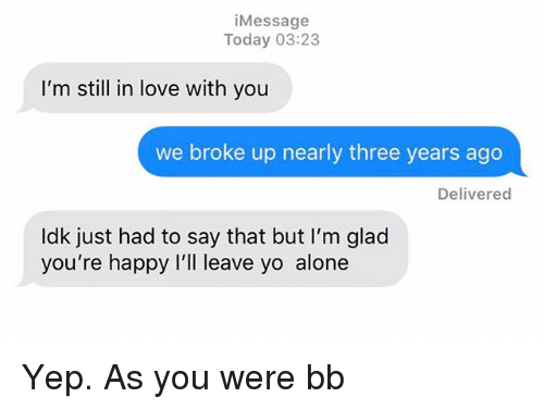 Being Alone, Love, and Relationships: iMessage  Today 03:23  I'm still in love with you  we broke up nearly three years ago  Delivered  ldk just had to say that but I'm glad  you're happy I'll leave yo alone Yep. As you were bb