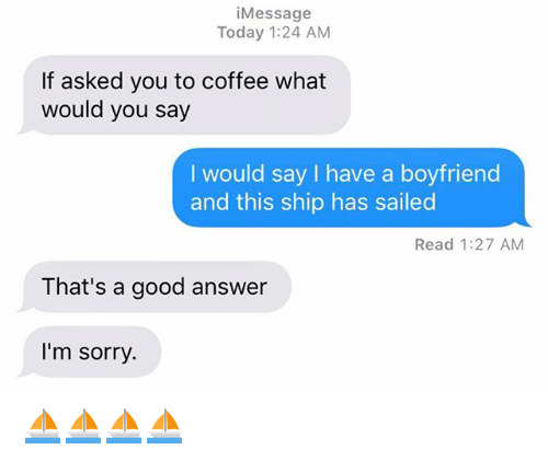 Relationships, Sorry, and Texting: iMessage  Today 1:24 AM  If asked you to coffee what  would you say  I would say I have a boyfriend  and this ship has sailed  Read 1:27 AM  That's a good answer  l'm sorry. ⛵️⛵️⛵️⛵️