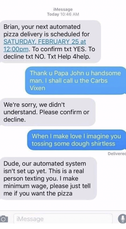 Dude, Love, and Pizza: iMessage  Today 10:46 AM  Brian, your next automated  pizza delivery is scheduled for  SATURDAY,_FEBRUARY 25 at  12:00pm. To confirm txt YES. To  decline txt NO. Txt Help 4help.  Thank u Papa John u handsome  man. I shall call u the Carbs  Vixen  We're sorry, we didn't  understand. Please confirm or  decline.  When I make love l imagine you  tossing some dough shirtless  Deliverec  Dude, our automated system  isn't set up yet. This is a real  person texting you. I make  minimum wage, please just tell  me if you want the pizza  iMessage