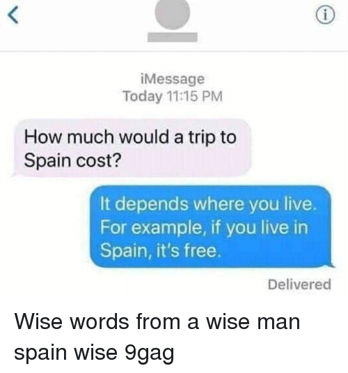 9gag, Memes, and Free: iMessage  Today 11:15 PM  How much would a trip to  Spain cost?  It depends where you live.  For example, if you live in  Spain, it's free.  Delivered Wise words from a wise man spain wise 9gag