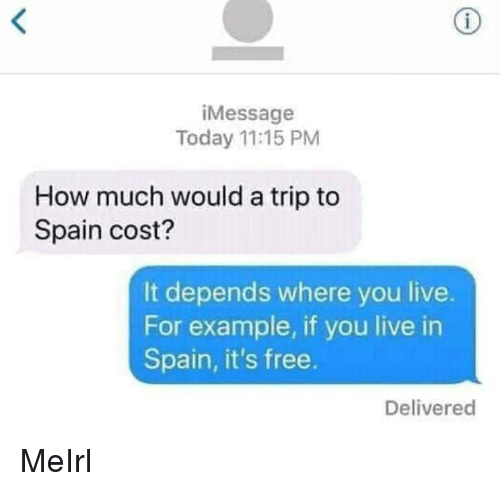 Free, Live, and Spain: iMessage  Today 11:15 PM  How much would a trip to  Spain cost?  It depends where you live.  For example, if you live in  Spain, it's free.  Delivered MeIrl