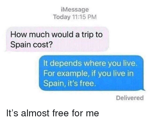Free, Live, and Spain: iMessage  Today 11:15 PM  How much would a trip to  Spain cost?  It depends where you live.  For example, if you live in  Spain, it's free.  Delivered It's almost free for me