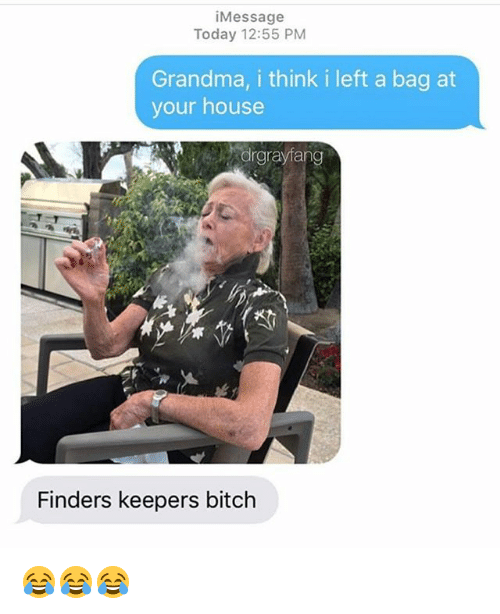 Bitch, Funny, and Grandma: iMessage  Today 12:55 PM  Grandma, i think i left a bag at  your house  drgrayfang  Finders keepers bitch 😂😂😂