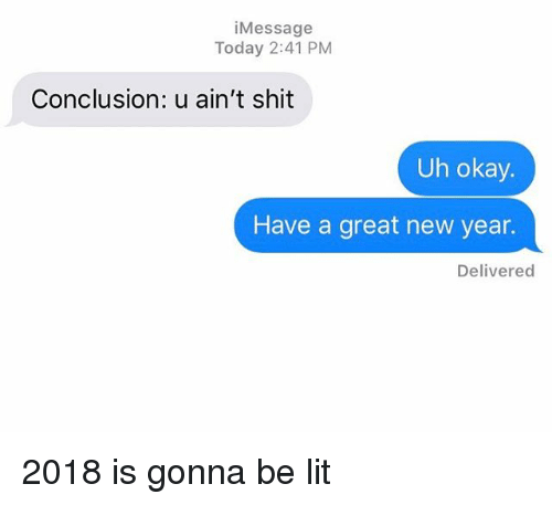 Lit, New Year's, and Relationships: iMessage  Today 2:41 PM  Conclusion: u ain't shit  Uh okay.  Have a great new year.  Delivered 2018 is gonna be lit
