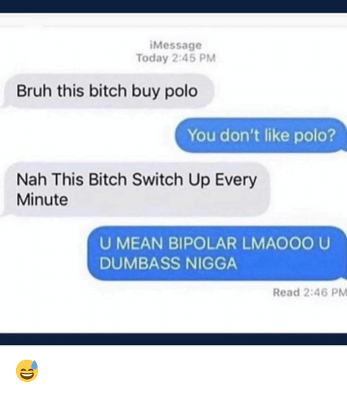 Bitch, Bruh, and Memes: iMessage  Today 2:45 PM  Bruh this bitch buy polo  You don't like polo?  Nah This Bitch Switch Up Every  Minute  U MEAN BIPOLAR LMAO00 U  DUMBASS NIGGA  Read 2:46 PM 😅