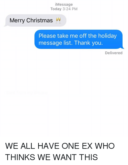 Relationships, Texting, and Thank You: iMessage  Today 3:24 PM  Merry ChristmasW  Please take me off the holiday  message list. Thank you.  Delivered WE ALL HAVE ONE EX WHO THINKS WE WANT THIS