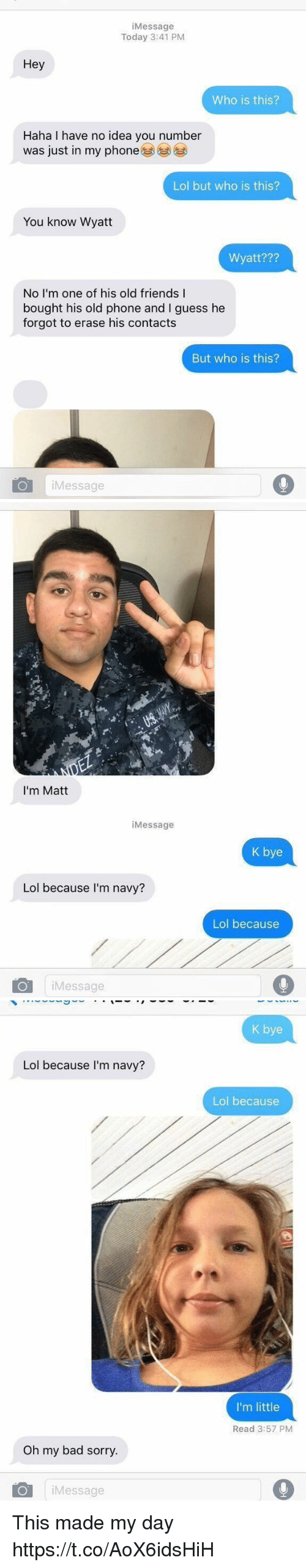 Bad, Friends, and Lol: iMessage  Today 3:41 PM  Hey  Who is this?  Haha I have no idea you number  was just in my phone  Lol but who is this?  You know Wyatt  Wyatt???  No I'm one of his old friends I  bought his old phone and I guess he  forgot to erase his contacts  But who is this?  iMessage   I'm Matt  iMessage  K bye  Lol because I'm navy?  Lol because  iMessage   K bye  Lol because I'm navy?  Lol because  I'm little  Read 3:57 PM  Oh my bad sorry.  iMessage This made my day https://t.co/AoX6idsHiH
