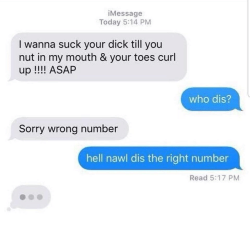 Sorry, Who Dis, and Dick: iMessage  Today 5:14 PM  I wanna suck your dick till you  nut in my mouth & your toes curl  up !! ASAP  who dis?  Sorry wrong number  hell nawl dis the right number  Read 5:17 PM