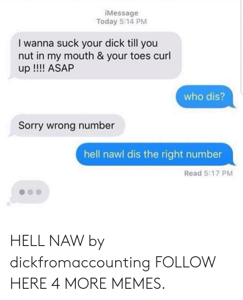 Dank, Memes, and Sorry: iMessage  Today 5:14 PM  I wanna suck your dick till you  nut in my mouth & your toes curl  up !! ASAP  who dis?  Sorry wrong number  hell nawl dis the right number  Read 5:17 PM HELL NAW by dickfromaccounting FOLLOW HERE 4 MORE MEMES.