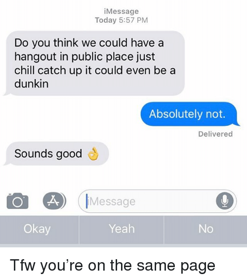 Chill, Relationships, and Texting: iMessage  Today 5:57 PM  Do you think we could have a  hangout in public place just  chill catch up it could even be a  dunkin  Absolutely not.  Delivered  Sounds good  も  Message  Okay  Yeah Tfw you're on the same page
