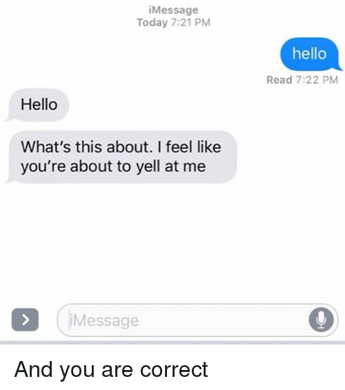 Hello, Relationships, and Texting: iMessage  Today 7:21 PM  hello  Read 7:22 PM  Hello  What's this about. I feel like  you're about to yell at me  iMessage  0 And you are correct
