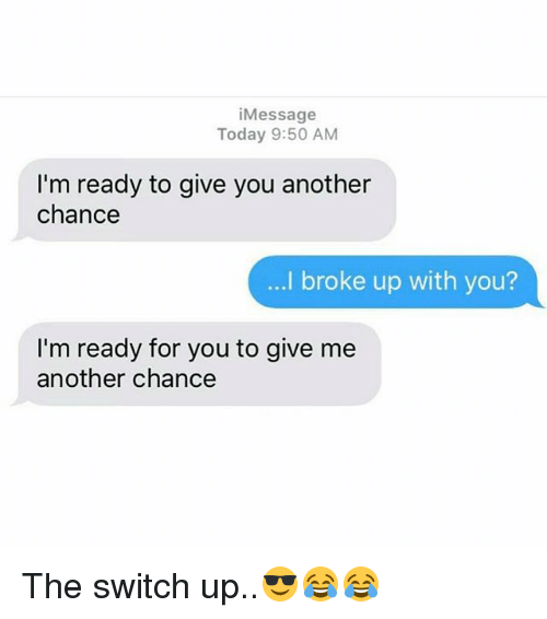 Memes, Today, and 🤖: iMessage  Today 9:50 AM  I'm ready to give you another  chance  ...I broke up with you?  I'm ready for you to give me  another chance The switch up..😎😂😂