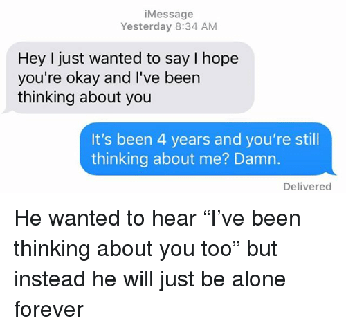 "Being Alone, Relationships, and Texting: iMessage  Yesterday 8:34 ANM  Hey I just wanted to say I hope  you're okay and I've been  thinking about you  It's been 4 years and you're still  thinking about me? Damn.  Delivered He wanted to hear ""I've been thinking about you too"" but instead he will just be alone forever"