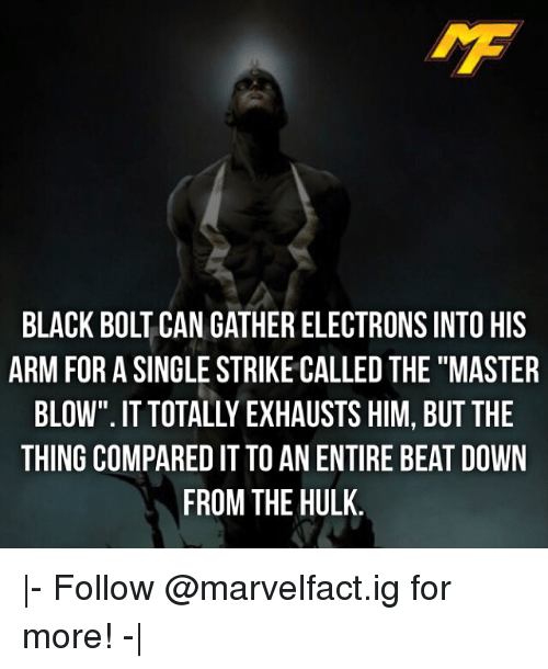 """Memes, Hulk, and Black: IMF  BLACK BOLT CAN GATHER ELECTRONS INTO HIS  ARM FOR A SINGLE STRIKE CALLED THE""""MASTER  BLOW"""". IT TOTALLY EXHAUSTS HIM, BUT THE  THING COMPARED IT TO AN ENTIRE BEAT DOWN  FROM THE HULK 