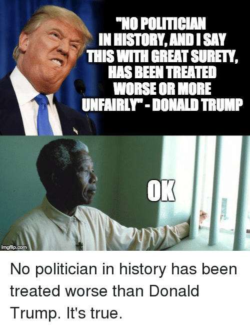 """Donald Trump, Politics, and True: imgflip com  """"NO POLITICAN  INIHISTORY,ANDISAY  THIS WITH GREATSURET,  HASBEEN TREATED  WORSE OR MORE  UNFAIRL -DONAL TRUMP  OK No politician in history has been treated worse than Donald Trump. It's true."""