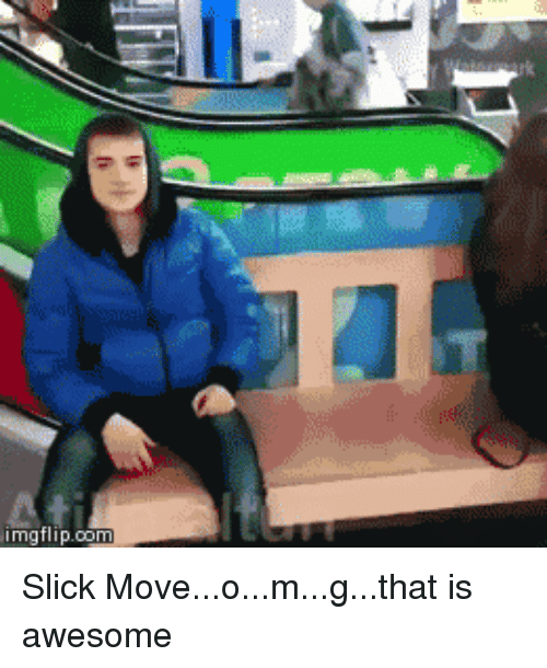 Slick, Awesome, and Move: imgflip.oon Slick Move...o...m...g...that is awesome