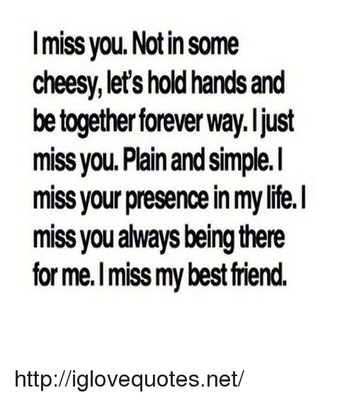 Life, Best, and Forever: Imiss you. Notin some  cheesy, let's hold hands and  be together forever way. ljust  miss you. Plain and simple.I  miss your presence in my life.I  miss you always being there  for me.I miss my best riend. http://iglovequotes.net/