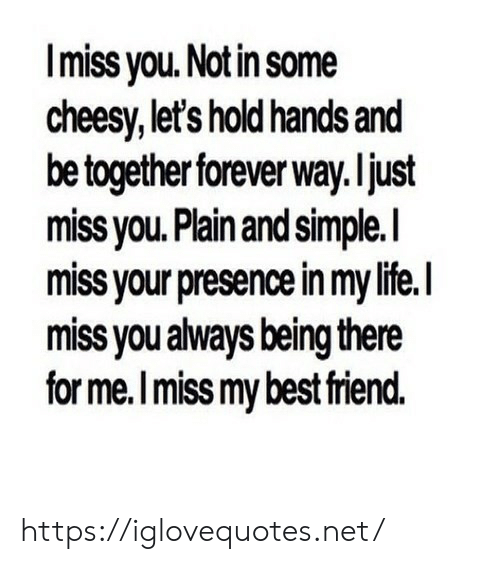 Life, Best, and Forever: Imiss you. Notin some  cheesy, let's hold hands and  be together forever way. ljust  miss vou. Plain and simple.l  miss your presence in my life.I  miss you always being there  for me.I miss my best riend. https://iglovequotes.net/